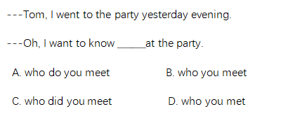 ---Tom, I went to the party yesterday evening.   ---Oh, I want to know ______at the party.    A. who do you meet          B. who you meet C. who did you meet          D. who you met