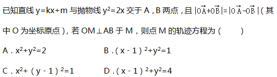 已知直线y=kx+m与抛物线y2=2x交于A,B两点,且 (其中O为坐标原点),若OM⊥AB于M,则点M的轨迹方程为(  ) A.x2+y2=2	            B.(x﹣1)2+y2=1	 C.x2+(y﹣1)2=1	     D.(x﹣1)2+y2=4